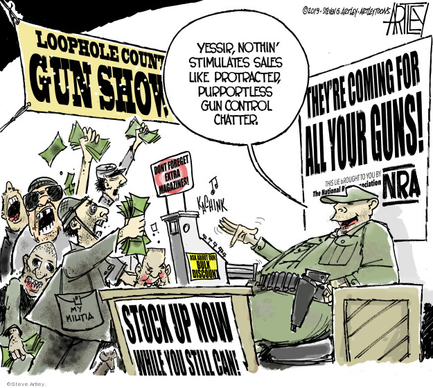 Loophole Count � Gun Show. Dont forget extra magazines! My militia. Stock up now while you still can! Theyre coming for all your guns! This lie brought to you by The National Rifle Association. NRA. Kachink. Ask about our bulk discount. Yessir, nothin stimulates sales like protracted, purportless gun control chatter.