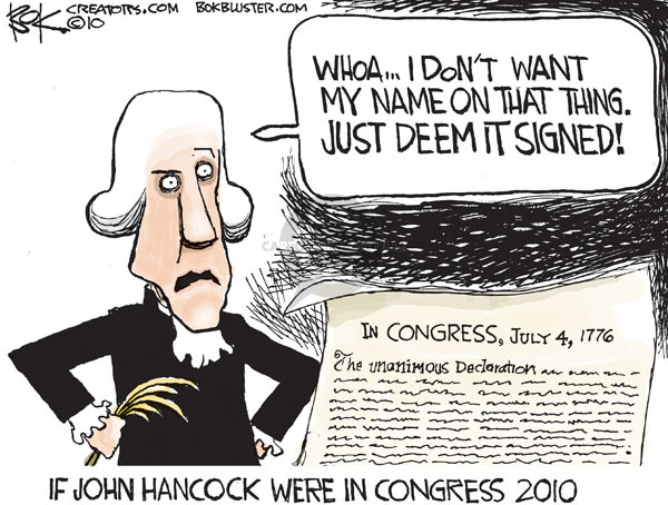 If John Hancock were in Congress 2010.  Whoa � I dont want my name on that thing.  Just deem it signed!  In Congress, July 4, 1776.  The unanimous declaration�..