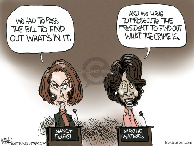 We had to pass the bill to find out whats in it. And we have to prosecute the president to find out what the crime is. Nancy Pelosi. Maxine Waters.