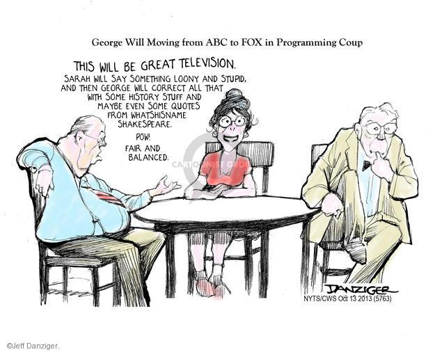 George Will Moving from ABC to FOX in Programming Coup. This will be great television. Sarah will say something loony and stupid, and then George will correct all that with some history stuff and maybe even some quotes from whatshisname Shakespeare. Pow! Fair and balanced.