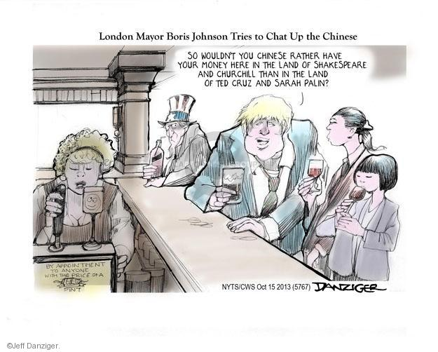 London Mayor Boris Johnson Tries to Chat Up the Chinese. So wouldn�t you Chinese rather have your money here in the land of Shakespeare and Churchill than in the land of Ted Cruz and Sarah Palin?