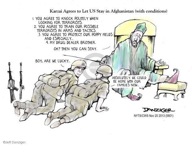 Karzai Agrees to Let US Stay in Afghanistan (with conditions). 1. You agree to knock politely when looking for terrorists. 2. You agree to train our possible terrorists in arms and tactics. 3. You agree to protect our poppy fields and especially � 4. My drug dealer brother. Ok? Then you can stay. Boy, are we lucky. Absolutely. We could be home with our families now ...