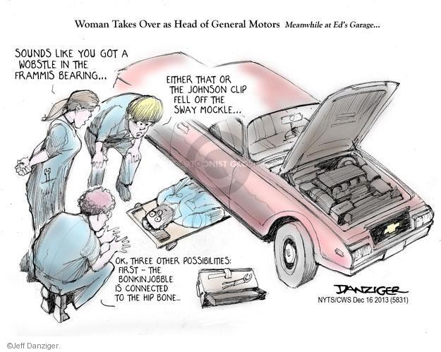 Woman Takes Over as Head of General Motors. Meanwhile at Eds Garage � Sounds like you got a wobstle in the frammis bearing � Wither that or the Johnson clip fell off the sway mockle � Ok, three other possibilities: First - the bonkinjobble is connected to the hip bone ...