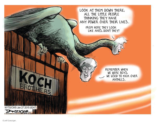Koch Brothers.  Look at them down there, all the little people thinking they have any power over their lives.  From here, they look like ants, dont they?  Remember when we were boys, we used to kick anthills ...
