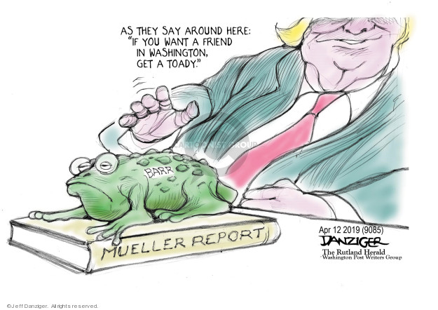 As they say around here: If you want a friend in Washington, get a toady. Barr. Mueller Report.