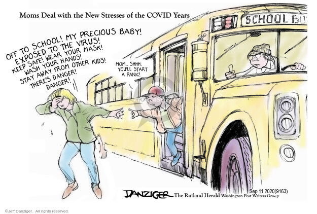 Moms Deal with the New Stresses of the COVID Years. Off to school! My precious baby! Exposed to the virus! Keep safe! Wear your mask! Wash your hands! Stay away from other kids! Theres danger! Danger! Mom … Shhh. Youll start to panic! School bus.