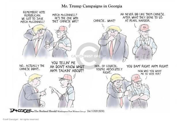 Mr. Trump Campaigns in Georgia. Remember! Vote Republican. We got to save Mitch McConnell! Mitch McConnell? Hes the one with thet Chinese wife? Chinese … What? Ah never did like them Chinese. After what they done to us at Pearl Harbor. GA. No … Actually the Chinese didnt … You tellin me ah dont know whut ahm talkin about? Heh … Of course. Youre absolutely right … You dam right ahm right! Now who you want me to vote fer?