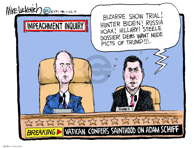 Impeachment inquiry. Breaking. Vatican confers sainthood on Adam Schiff. Bizarre show trial! Hunter Biden! Russia hoax! Hillary! Steele dossier! Dems want nude picts of Trump!!! Nunes.
