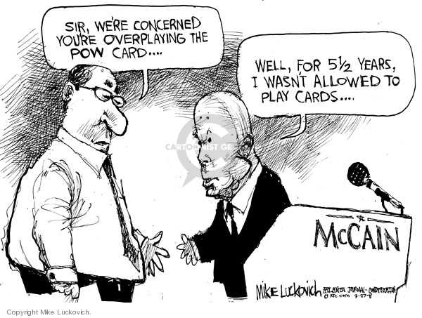 Sir, were concerned youre overplaying the POW card..Well, for 5 1/2 years I wasnt allowed to play cards..McCain.