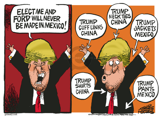 Elect me and Ford will never be made in Mexico! Trump cuff links China. Trump neck ties China. Trump jackets Mexico. Trump shirts China. Trump pants Mexico.