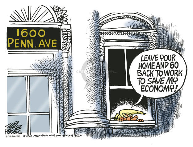 1600 Penn. Ave. Leave your home and go back to work to save my economy!
