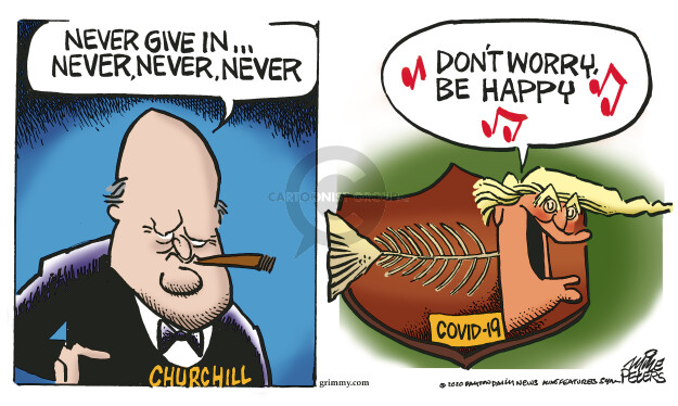 Never give in … Never, never, never. Churchill. Dont worry. Be happy. COVID-19.
