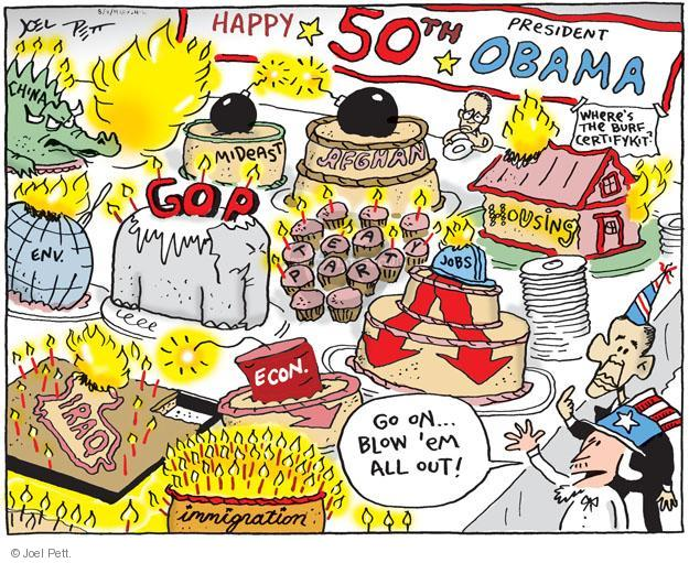 Happy 50th President Obama. MIdeast.  Afghan.  Wheres the burf certifykit?  Housing.  Env.  GOP.  Tea Party.  Jobs.  Iraq.  Econ.  Immigration.  Go on� blow em all out!