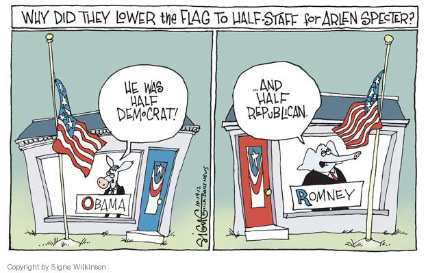 Why did they lower the flag to half-staff for Arlen Specter? He was half democrat! Obama � And half republican. Romney.