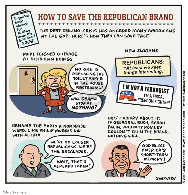 "How to Save the Republican Brand. The debt ceiling crisis had angered many Americans at the GOP. Heres how they can save face. So youve been blamed for shutting down the government. A guide. More feigned outrage at their own doings. No one is replacing the toilet paper in the house restrooms! Will Obama stop at nothing? New slogans. Republicans: ""At least we keep things interesting."" Im not a terrorist. Im a fiscal freedom fighter! Rename the party a nonsense word, like Philip Morris did with Altria. Were no longer Republicans. Were the Escalades. Wait, thats already taken. Don[t worry about it. If George W. Bush, Sarah Palin and Mitt Romney couldnt ruin the brand, nothing will. God bless Americas short-term memory."