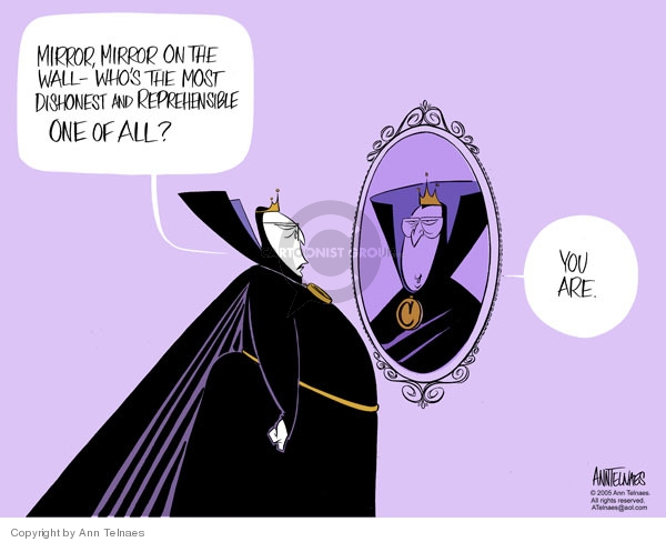 Mirror, mirror on the wall - Whos the most dishonest and reprehensible one of all? You are.